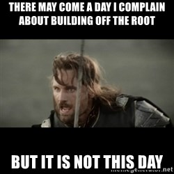 But it is not this Day ARAGORN - there may come a day I complain about building off the root but it is not this day