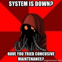 Advice Techpriest - System is down? have you tried concusive maintenance?