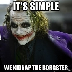 joker - It's simple We kidnap the borgster