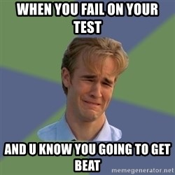 Sad Face Guy - When you fail on your test   And u know you going to get beat