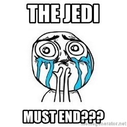 crying - The jedi Must end???