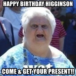 Fat Woman Wat - Happy birthday higginson Come & get your present!!