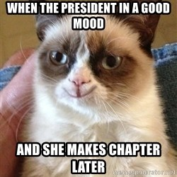Grumpy Cat Happy Version - When the PRESIDENT in a good mood  And she makes chapter later