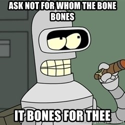 Bender - ask not for whom the bone bones it bones for thee