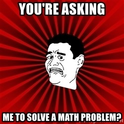 Afraid Yao Ming trollface - you'rE asking  ME TO SOLVE A MATH PROBLEM?