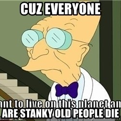 I Dont Want To Live On This Planet Anymore - CUZ EVERYONE are STANKY OLD PEOPLE DIE