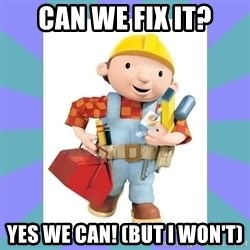 bob the builder - Can wE FIX IT? yES wE cAN! (bUT i WON'T)