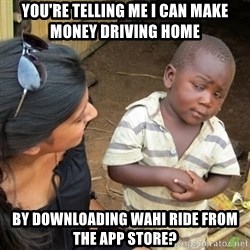 Skeptical 3rd World Kid - You're telling me I can make money driving home by downloading wahi ride from the app store?