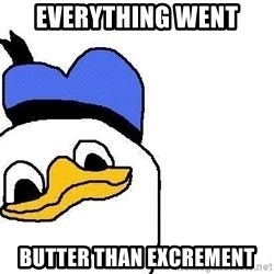 Dolan duck - everything went butter than excrement