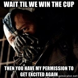 Bane Permission to Die - Wait til we win the cup Then you have my permission to get excited again
