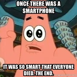 Patrick Says - once there was a smartphone it was so smart that everyone died. the end.