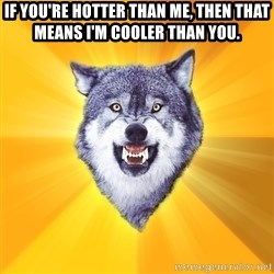 Courage Wolf - If you're hotter than me, then that means I'm cooler than you.