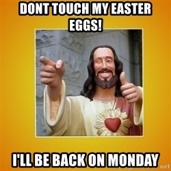 Buddy Christ - Dont touch my easter eggs! I'll be back on monday