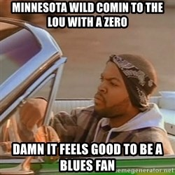 Good Day Ice Cube - MINNESOTA WILD comin to the lou with a ZERO Damn it feels good to be a blues fan