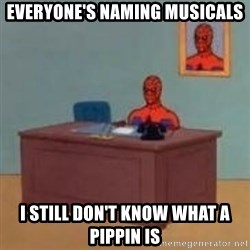 and im just sitting here masterbating - Everyone's naming musicals i still don't know what a pippin is