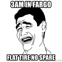 FU*CK THAT GUY - 3AM IN FARGO FLAT TIRE NO SPARE