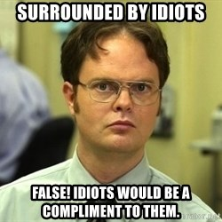 False guy - Surrounded by idiots False! Idiots would be a compliment to them.
