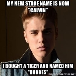 "Justin Bieber Jealous - my new stage name is now ""calvin"" i bought a tiger and named him ""hobbes"""