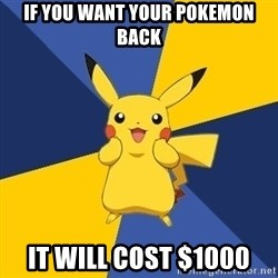Pokemon Logic  - if you want your pokemon back it will cost $1000