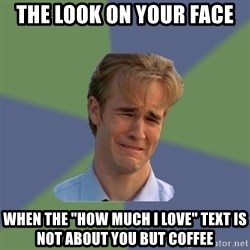 """Sad Face Guy - The look on your face  When the """"how much i love"""" text is not about you but coffee"""