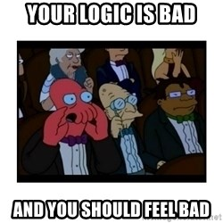Your X is bad and You should feel bad - your logic is bad and you should feel bad