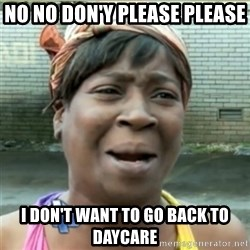 Ain't Nobody got time fo that - No NO DON'Y PLEASE PLEASE  I dON'T WANT TO GO BACK TO DAYCARE