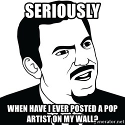 Are you serious face  - Seriously  When have I ever posted a pop artist on my wall?