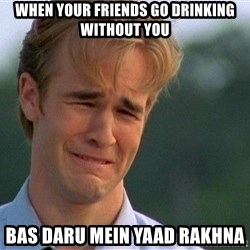 Crying Man - When your friends go drinking without you Bas daru mein yaad rakhna