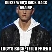 Eminem - GUess who's back, back again? Lucy's back, tell a friend