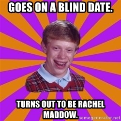 Unlucky Brian Strikes Again - Goes on a blind date. Turns out to be Rachel Maddow.
