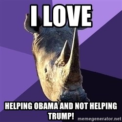 Sexually Oblivious Rhino - I love helping Obama and not helping Trump!