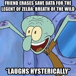 Guess What Squidward - friend erases save data for the legent of zelda: breath of the wild *laughs hysterically*
