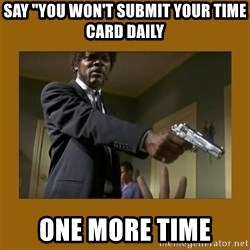 "say what one more time - say ""you won't submit your time card daily one more time"