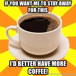Cup of coffee - If you want me to stay away for this i'd better have more coffee!
