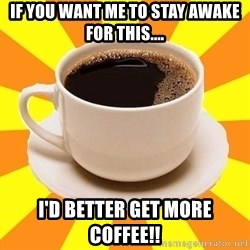 Cup of coffee - if you want me to stay awake for this.... i'd better get more coffee!!