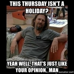 The Dude - This Thursday Isn't A HOLIDAY?  Yeah Well, That's Just Like Your Opinion,  Man