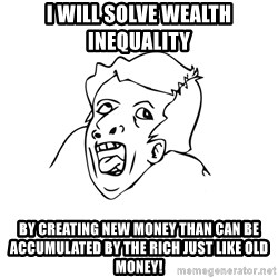 genius rage meme - I will solve wealth inequality by creating new money than can be accumulated by the rich just like old money!