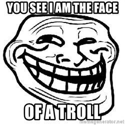 Trollface - you see i am the face  of a troll