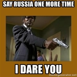 say what one more time - say russia one more time i dare you