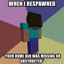 "Depressed Minecraft Guy - When i respawned ""Your home bed was missing or obstructed"""