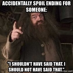 "Hagrid - accidentally spoil ending for SOMEOne: ""I SHOULDN't have said THAT. i should NOT have said that."""