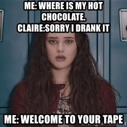 Welcome to your tape traitor - Me: where is my hot chocolate.                       Claire:sorry i drank it Me: welcome to your tape