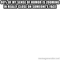 Blank Meme - 80% of my sense of humor is zooming in really close on someone's face