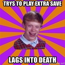 Unlucky Brian Strikes Again - Trys to play extra save lags into death