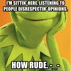 Kermit the frog - I'm sittin' here, listening to people disrespectin' opinions. how rude. -_-