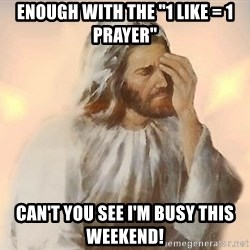 "Facepalm Jesus - Enough with the ""1 like = 1 Prayer"" Can't you see I'm busy this weekend!"