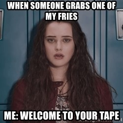 Welcome to your tape traitor - When someone grabs one of my fries Me: Welcome to your tape