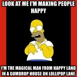 Homer retard - LOOK AT ME I'm making people happy  I'm the magical man from happy land in a gumdrop house on LOLLIPOP lane