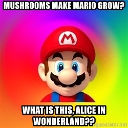 Mario Says - mushrooms make mario grow? what is this, alice in wonderland??