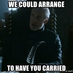 Tywin Lannister - We could arrange To have you carrIed